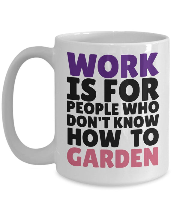 Gardening Funny Coffee Mug - Work Is For People Who Don't Know How To Garden - Best gift for Friend,coworker,Boss,Secret Santa,birthday, Husband,Wife,girlfriend,boyfriend (White)