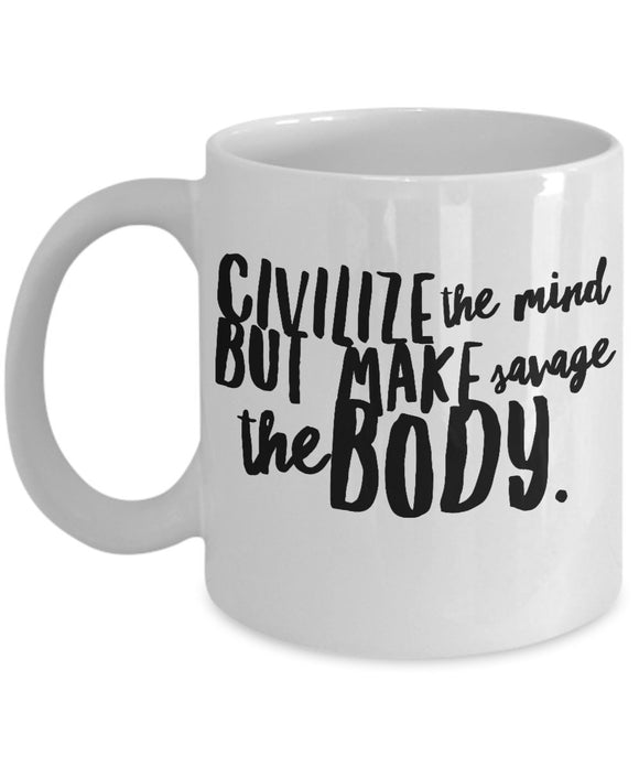 Civilize The Mind But Make Savage The Body - Motivational - 11oz 15oz coffee mug - Great gift idea for BFF/Friend/Coworker/Boss/Secret Santa/birthday/Husband/Wife/girlfriend/Boyfriend (White)