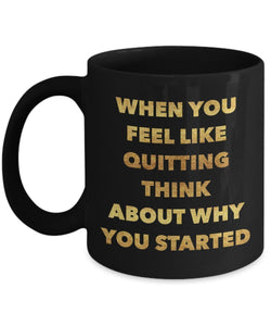 When you feel like quitting think about why you started - Motivational - 11oz 15oz Coffee Mug - Gift Idea