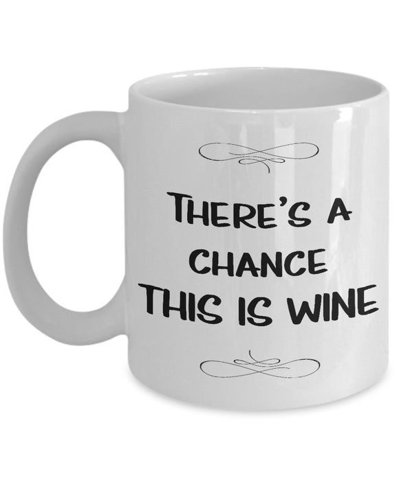 There's a Chance This is Wine - 11oz 15oz Ceramic Mug - Unique Gift Items