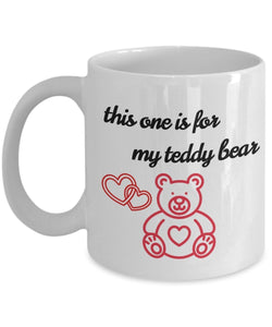 This one is for my Teddy Bear - Valentine Day - Love - Romantic Gift 11oz 15oz Coffee Mug