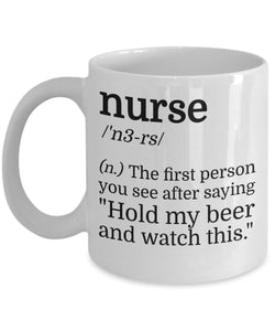 Nurse The First Person You See After Saying Hold My Beer And Watch This - Funny Nurse Coffee Mug - Best gift for BFF, Friend, coworker,Boss,Secret Santa,birthday, Husband,Wife,girlfriend (White)