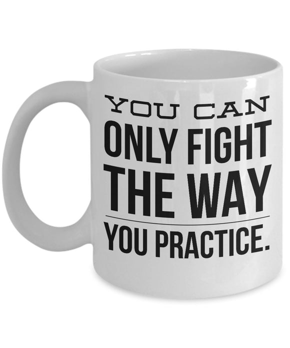 You Can Only Fight The Way You Practice - Motivational Coffee / Tea Mug (White)