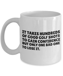 Golf Funny Coffee Mug -Gift For Friend,Boss,Secret Santa,Birthday,Husband,Wife,Girlfriend,Boyfriend - It Takes Hundreds Of Good Golf Shots To Gain Confidence But Only One Bad One To Lose It