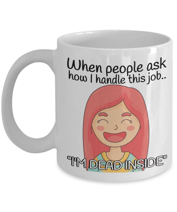 Nurse Funny Coffee Mug - When People Ask How I Handle This Job I'm Dead Inside - Best gift for BFF, Friend, coworker,Boss,Secret Santa,birthday, Husband,Wife,girlfriend (White)