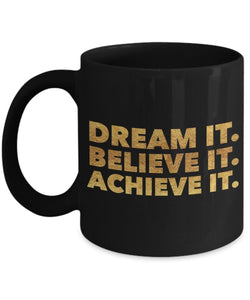 Dream it Believe it Achieve it, Black - Inspirational Motivational - 11oz 15oz Coffee Mug - Gift Idea