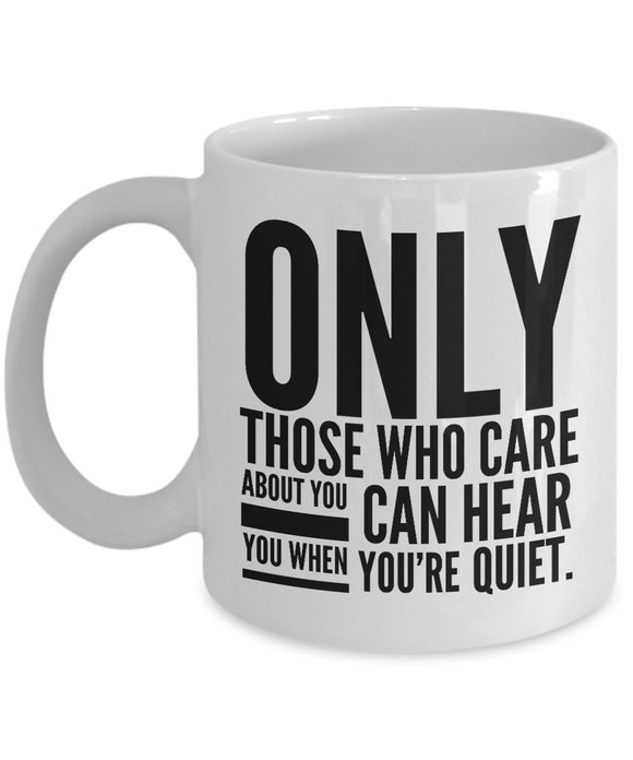 Only Those Who Care About You Can Hear When You're Quiet - 11oz 15oz Coffee Mug - Great gift idea for BFF/Friend/Coworker/Boss/Secret Santa/birthday/Husband/Wife/girlfriend/Boyfriend (White)