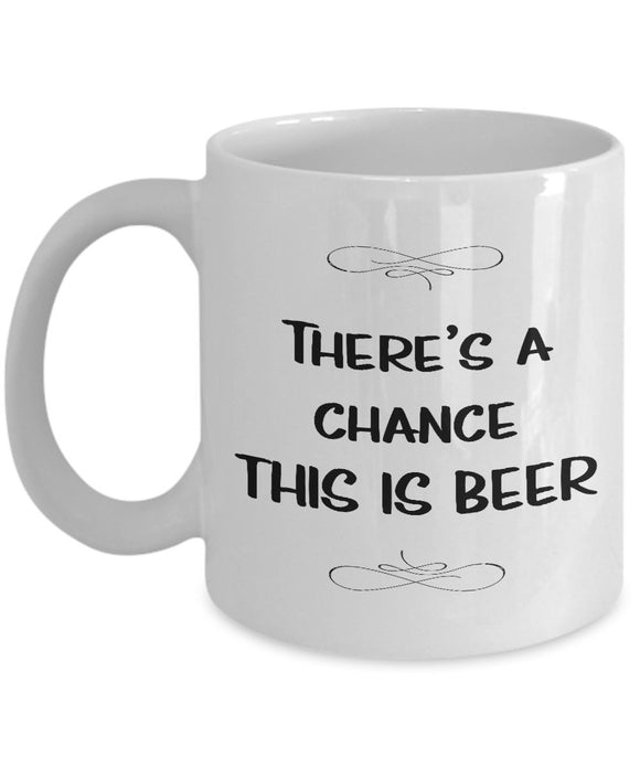 There's A Chance This is Beer - 11oz Ceramic Mug - Unique Gift Items