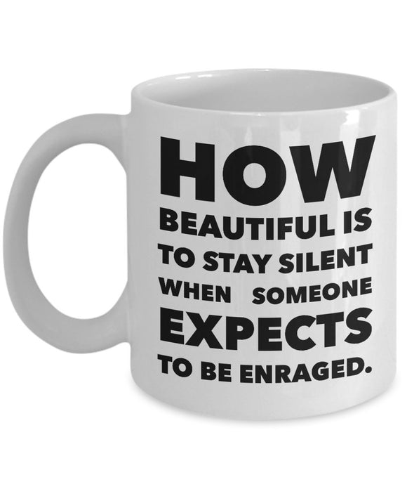 How Beautiful Is To Stay Silent When Someone Expects To Be Enraged - Inspiration - 11oz 15oz Coffee Mug - Gift
