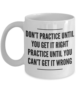 Don't Practice Until You Get It Right Practice Until You Can't Get It Wrong - Motivational - Coffee mug - Gift idea for BFF/Friend/Coworker/Boss/Secret Santa/birthday/Husband/Wife/Girl/Boy (White)