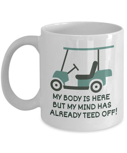 Golf Funny Coffee Mug - Best Gift For Friend,Coworker,Boss,Secret Santa,Birthday,Husband,Wife,Girlfriend,Boyfriend (White) - My Body Is Here But My Mind Has Already Teed Off