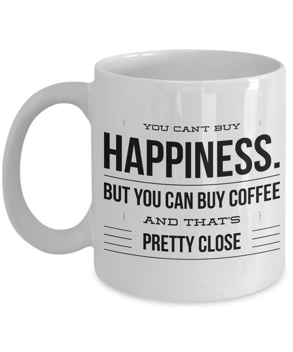 You Can't Buy Happiness But You Can Buy Coffee and That's Pretty Close - Funny - 11oz 15oz Coffee Mug - Gift
