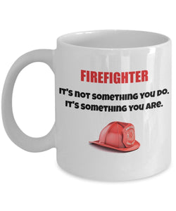 Firefighter it's not something you do It's something you are - Inspirational Motivational fireman ladderman smoke jumper - 11oz 15oz Coffee Mug - Gift