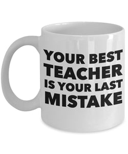 Your Best Teacher is Your Last Mistake - Motivational Coffee / Tea Mug - (White)