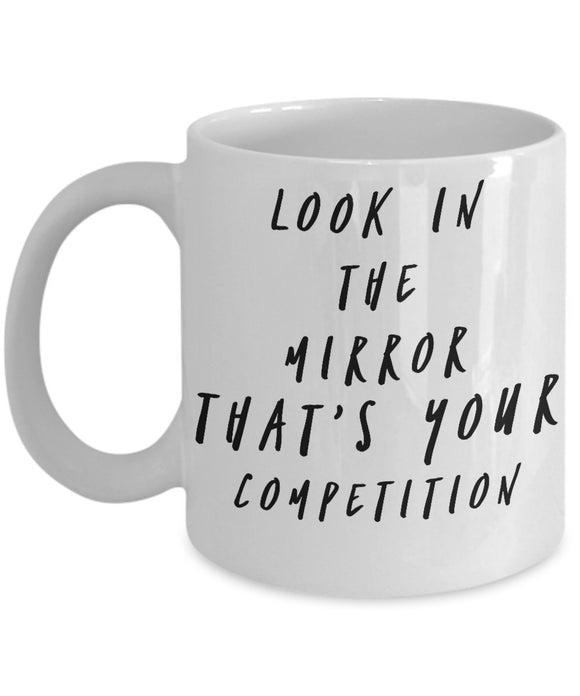 Look In The Mirror That's Your Competition - Motivational - 11oz 15oz coffee mug - Great gift idea for BFF/Friend/Coworker/Boss/Secret Santa/birthday/Husband/Wife/girlfriend/Boyfriend (White)