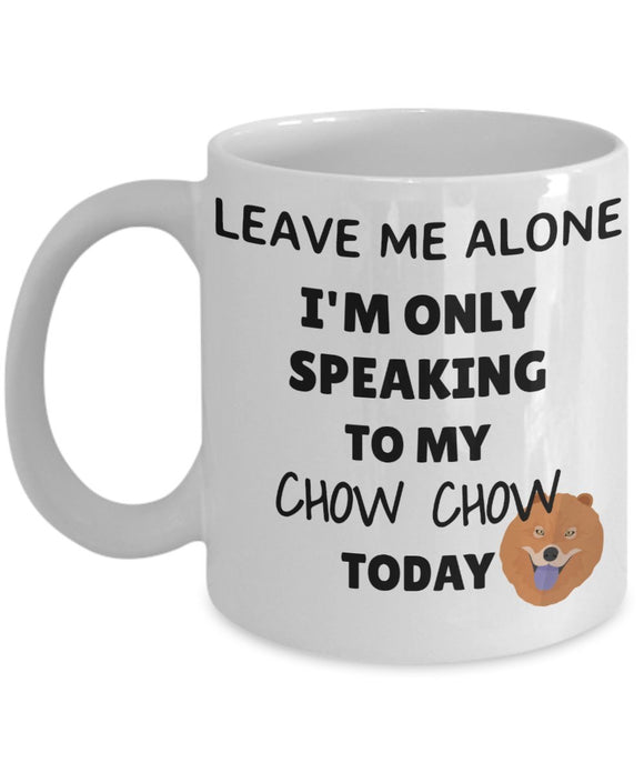Leave Me Alone I'm Only Speaking to My Chow Chow Today - Funny mug for pet lover, dog parent - gift idea for BFF, Friend, coworker/Boss, Secret Santa/birthday, Wife/girlfriend (White)