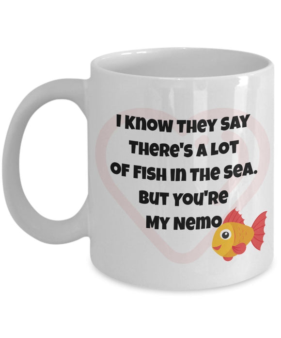 I Know They Say There's a Lot of Fish in The Sea But You're My Nemo - Valentine Day - Love - Romantic Gift 11oz 15oz Coffee Mug