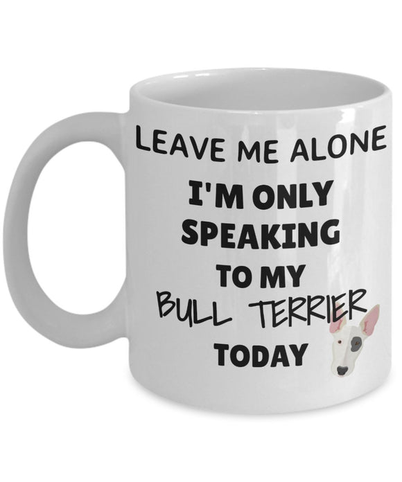 Leave Me Alone I'm Only Speaking to My Bull Terrier Today - Funny mug for pet lover, dog parent - gift idea for BFF, Friend, coworker/Boss, Secret Santa/birthday, Wife/girlfriend (White)
