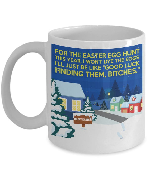 Easter Funny Coffee Mug - Easter Egg Hunt This Year I Won't Dye The Eggs I'll Just Be Like Good Luck Finding Them Bitches - Best Gift For Friend,Boss,Secret Santa,Birthday,Husband,Wife,Boyfriend