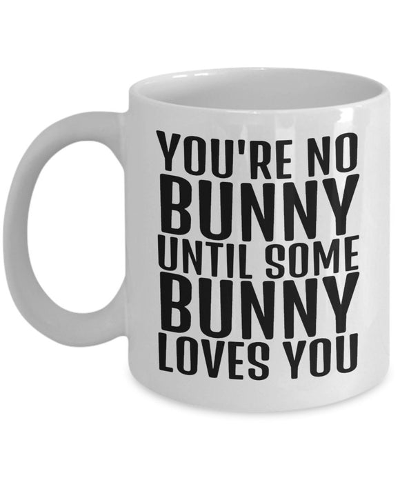 Easter Funny Coffee Mug - You're No Bunny Until Some Bunny Loves You - Best Gift For Friend,Coworker,Boss,Secret Santa,Birthday,Husband,Wife,Girlfriend,Boyfriend (White)