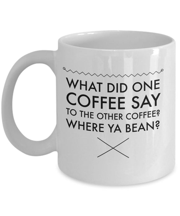 What Did One Coffee Say The Other Coffee? Where Ya Bean? - Funny 11oz 15oz Coffee Mug - Gift
