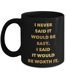 I never said it would be easy I said it would be worth it, BLACK - Inspirational Motivational - 11oz 15oz Coffee Mug - Gift Idea