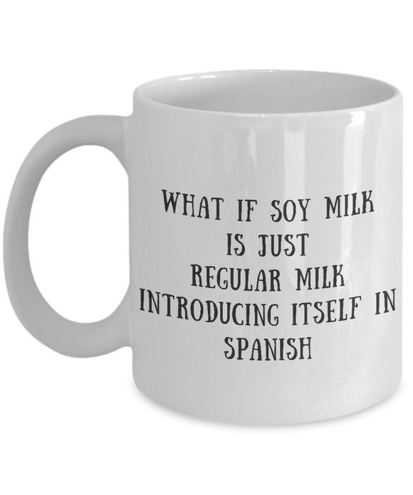 What If Soy Milk Is Just Regular Milk Introducing Itself In Spanish - Funny 11oz 15oz Coffee Mug - Gift