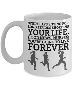 Study Says Sitting For Long Periods Shortens Your Life Good News You're Going To Live Forever - Funny Nurse Coffee Mug - Gift for Friend,Boss,Secret Santa,birthday, Husband,Wife,Girlfriend