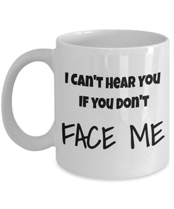 I Can't Hear You If you dont Face me - FUNNY 11oz 15oz mug Great gift idea for BFF, Friend, coworker/Boss, Secret Santa/birthday, Wife/girlfriend White