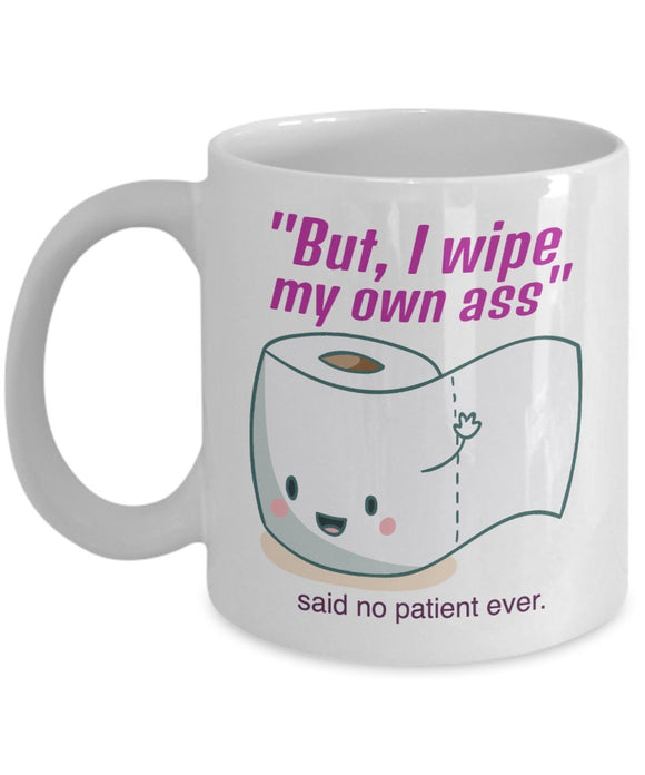 But I Wipe My Own Behind Said No Patient Ever - Funny Nurse Coffee Mug - Best gift for BFF, Friend, coworker,Boss,Secret Santa,birthday, Husband,Wife,girlfriend (White)