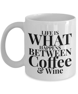 Life is What Happens Between Coffee and Wine - Funny - 11oz 15oz Coffee Mug - Gift