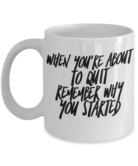 When You're About To Quit Remember Why You Started - Motivational - 11oz 15oz coffee mug - Great gift idea for BFF/Friend/Coworker/Boss/Secret Santa/birthday/Husband/Wife/girlfriend/Boyfriend (White)