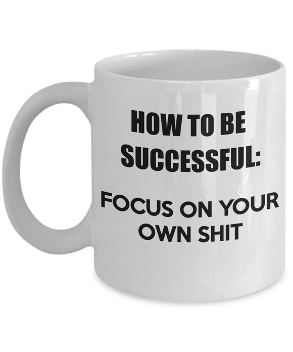 How to be Successful Focus on Your Own Things - Motivational - Coffee Mug - Great gift idea for BFF/Friend/Coworker/Boss/Secret Santa/birthday/Husband/Wife/girlfriend/Boyfriend (White)