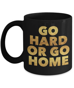 Go hard or Go Home - Inspirational Motivational - 11oz 15oz Coffee Mug - Gift Idea