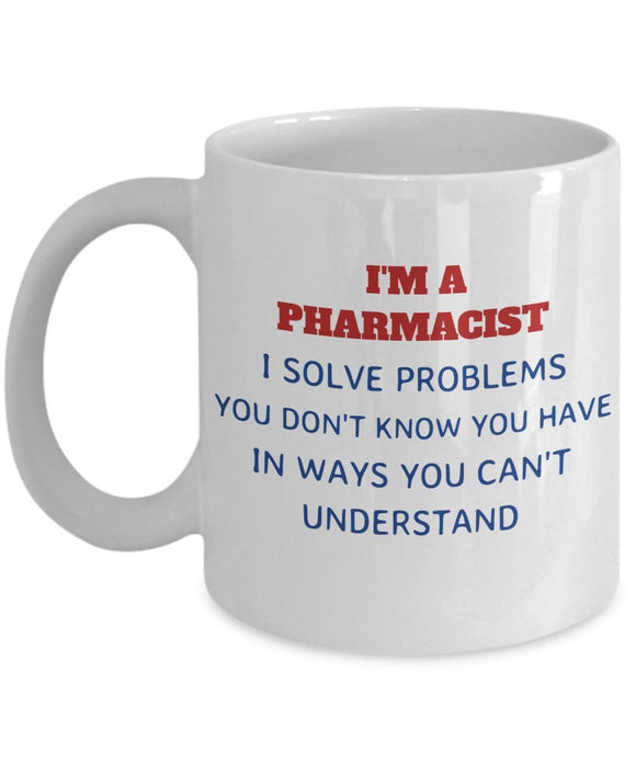 Pharmacist Funny Coffee Mug - Gift For Friend,Boss,Secret Santa,Birthday,Husband,Wife,Girlfriend,Boyfriend - I'm A Pharmacist I Solve Problems You Don't Know You Have In Ways You Cant Understand