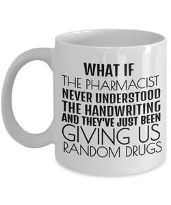 Pharmacist Funny Coffee Mug - Gift For Friend,Boss,Secret Santa,Birthday,Husband,Boyfriend - What If The Pharmacist Never Understood The Handwriting And They've Just Been Giving Us Random Drugs