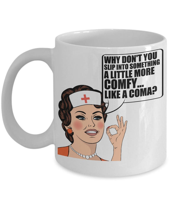 Why Don't You Slip Into Something A Little More Comfy Like A Coma - Funny Nurse Coffee Mug - Best gift for BFF, Friend, coworker,Boss,Secret Santa,birthday, Husband,Wife,girlfriend (White)