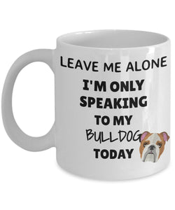 Leave Me Alone I'm Only Speaking to My Bulldog Today - Funny mug for pet lover, dog parent - gift idea for BFF, Friend, coworker/Boss, Secret Santa/birthday, Wife/girlfriend (White)