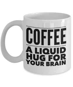 Coffee A Liquid Hug For Your Brain - Funny - 11oz 15oz Coffee Mug - Gift