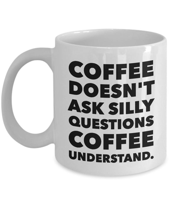 Coffee Doesn't Ask Silly Questions Coffee Understand - Funny - 11oz 15oz Coffee Mug - Gift