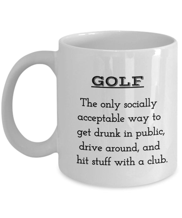 Golf Funny Coffee Mug - Golf The Only Socially Acceptable Way To Get Drunk In Public Drive Around And Hit Stuff With A Club - Gift For Friend,Boss,Secret Santa,Birthday,Husband,Wife,Boyfriend