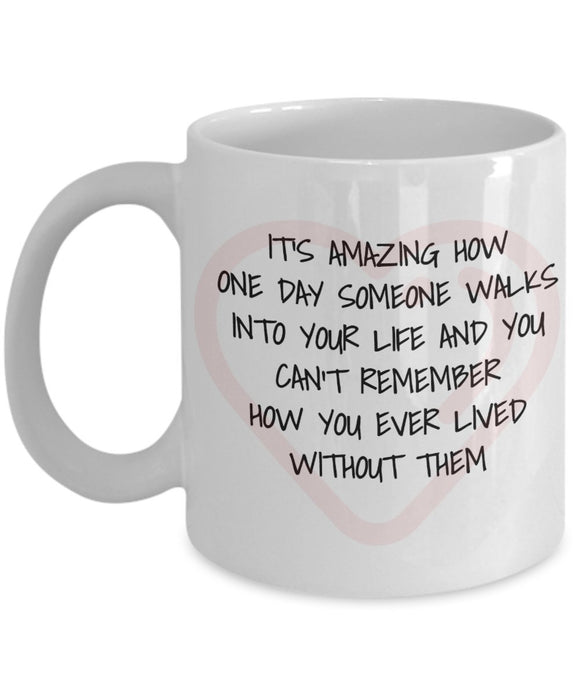 It's Amazing How One Day Someone Walks Into Your Life - Valentine Day - Love - Romantic Gift 11oz 15oz Coffee Mug