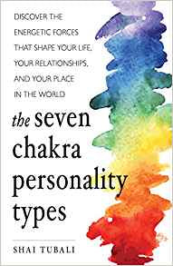 The Seven Chakra Personality Types: Discover the Energetic Forces that Shape Your Life, Your Relationships, and Your Place in the World