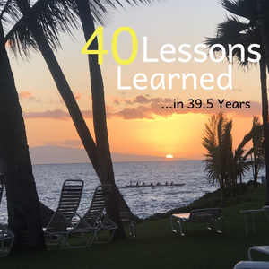 40 Lessons Learned....... in 39.5 years!