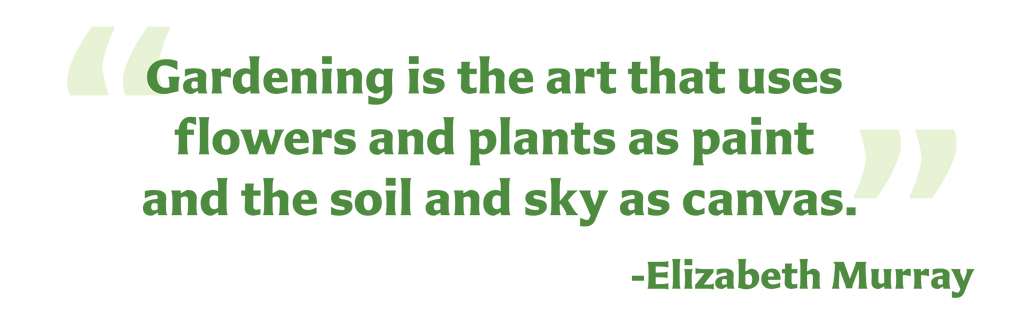 """Gardening is the art that uses flowers and plants as paint and the soil and sky as canvas."" -Elizabeth Murray"