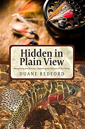 Hidden In Plain View: RECOGNIZING THE OBVIOUS- EXPLOITING THE OBSCURE IN FLY FISHING
