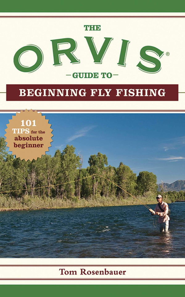 The Orvis Guide To Beginning Fly Fishing 101 TIPS FOR THE ABSOLUTE BEGINNER
