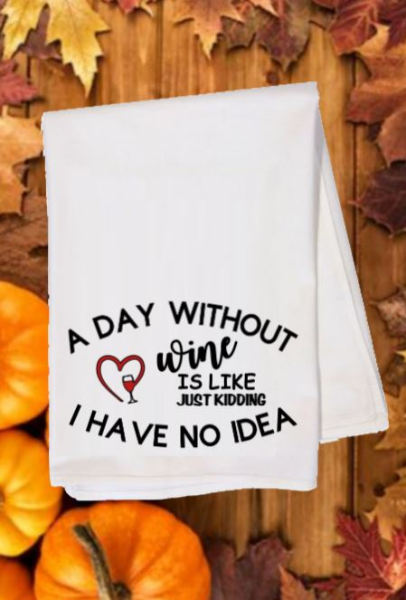 Flour Sack Towel - A Day Without Wine Is Like, Just Kidding, I Have No Idea