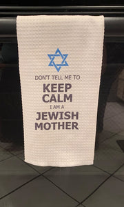 Don't Tell Me to Keep Calm, I'm a Jewish Mother - Towel