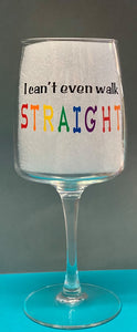 """I Can't Even Walk Straight"" Wine Glass"